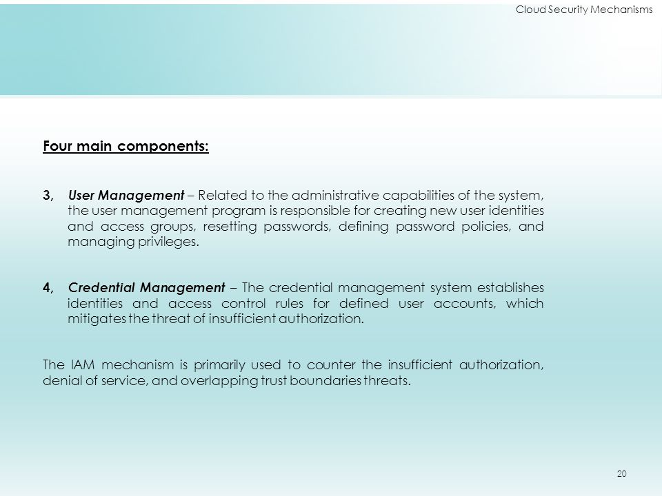 Cloud Security Mechanisms Four main components: 3, User Management – Related to the administrative capabilities of the system, the user management program is responsible for creating new user identities and access groups, resetting passwords, defining password policies, and managing privileges.