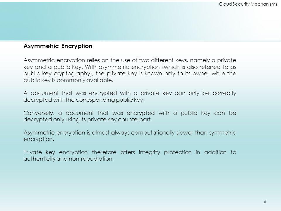 Cloud Security Mechanisms Asymmetric Encryption Asymmetric encryption relies on the use of two different keys, namely a private key and a public key.