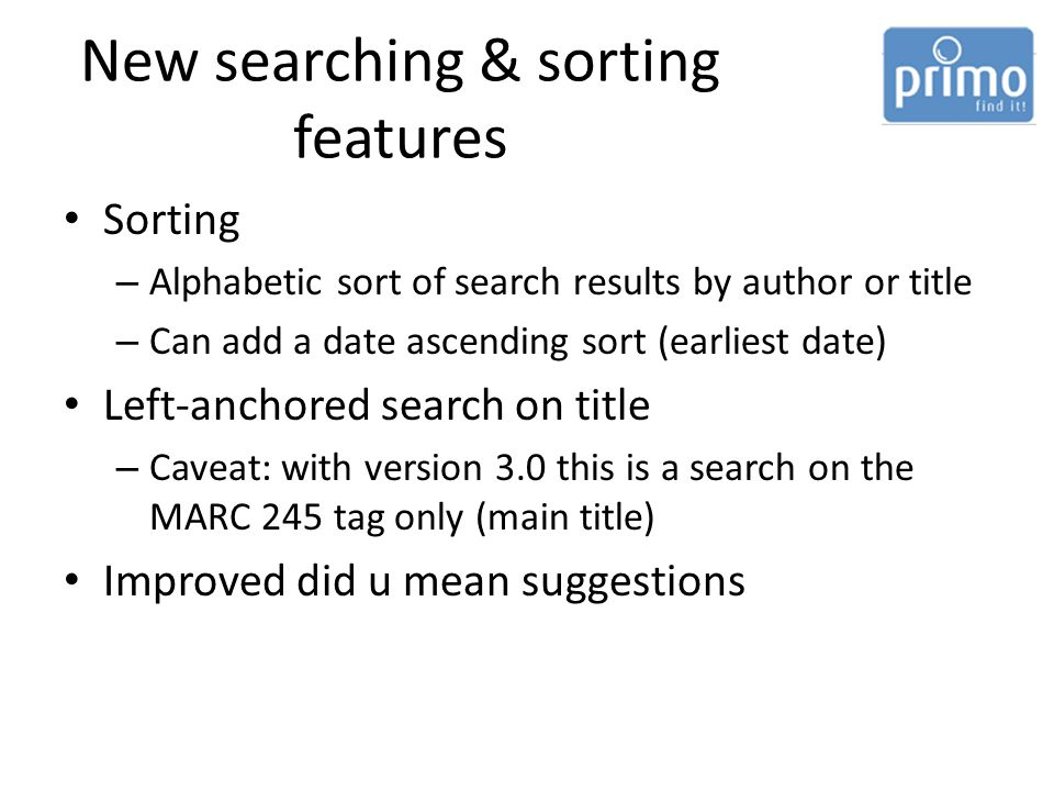 New searching & sorting features Sorting – Alphabetic sort of search results by author or title – Can add a date ascending sort (earliest date) Left-anchored search on title – Caveat: with version 3.0 this is a search on the MARC 245 tag only (main title) Improved did u mean suggestions