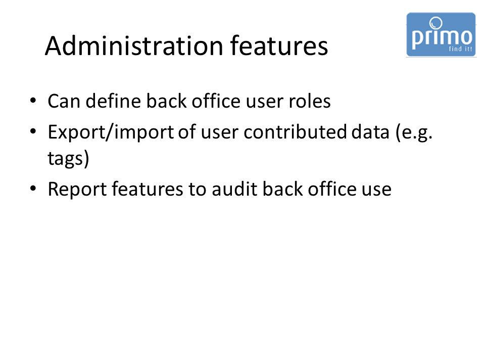 Administration features Can define back office user roles Export/import of user contributed data (e.g.