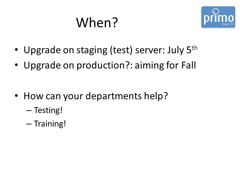 When? Upgrade on staging (test) server: July 5 th Upgrade on production?: aiming for Fall How can your departments help? – Testing! – Training!