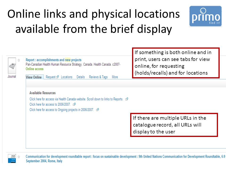 Online links and physical locations available from the brief display If something is both online and in print, users can see tabs for view online, for requesting (holds/recalls) and for locations If there are multiple URLs in the catalogue record, all URLs will display to the user