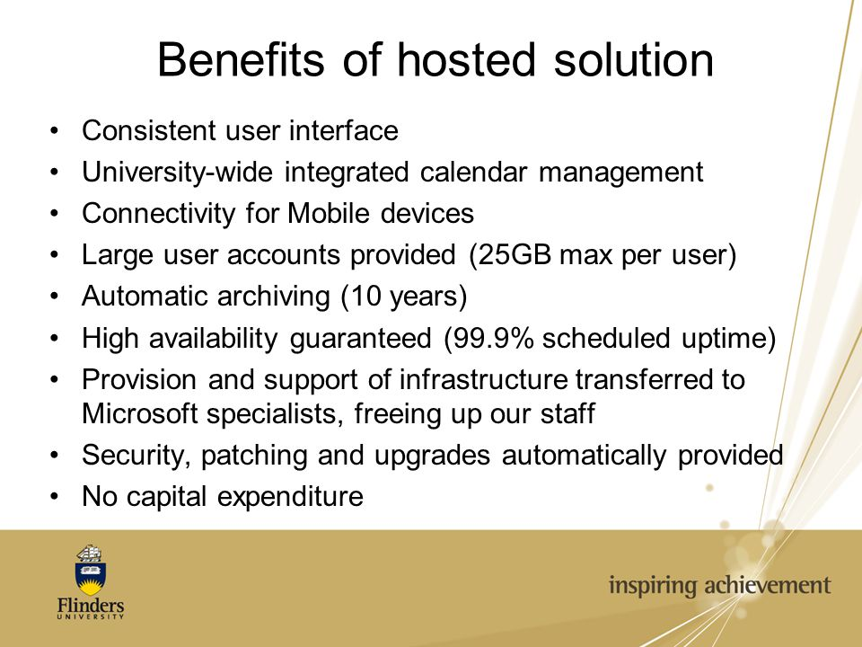 Benefits of hosted solution Consistent user interface University-wide integrated calendar management Connectivity for Mobile devices Large user accounts provided (25GB max per user) Automatic archiving (10 years) High availability guaranteed (99.9% scheduled uptime) Provision and support of infrastructure transferred to Microsoft specialists, freeing up our staff Security, patching and upgrades automatically provided No capital expenditure