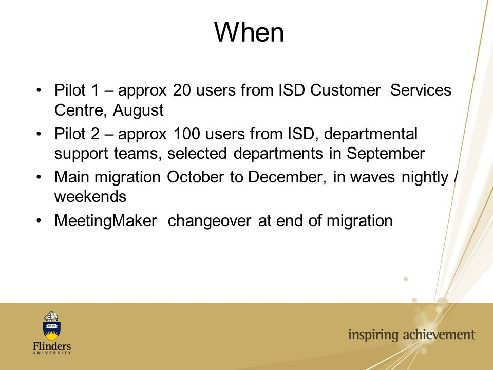 When Pilot 1 – approx 20 users from ISD Customer Services Centre, August Pilot 2 – approx 100 users from ISD, departmental support teams, selected departments in September Main migration October to December, in waves nightly / weekends MeetingMaker changeover at end of migration
