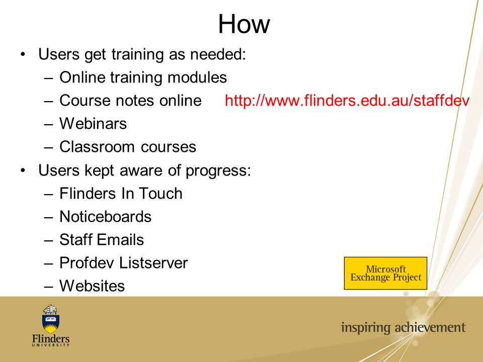 How Users get training as needed: –Online training modules –Course notes online http://www.flinders.edu.au/staffdev –Webinars –Classroom courses Users kept aware of progress: –Flinders In Touch –Noticeboards –Staff Emails –Profdev Listserver –Websites