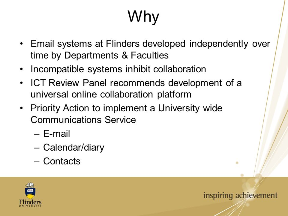 Why Email systems at Flinders developed independently over time by Departments & Faculties Incompatible systems inhibit collaboration ICT Review Panel recommends development of a universal online collaboration platform Priority Action to implement a University wide Communications Service –E-mail –Calendar/diary –Contacts