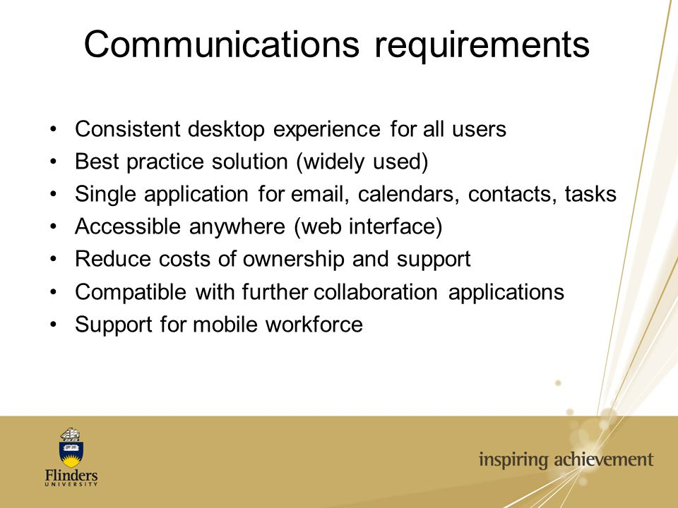 Communications requirements Consistent desktop experience for all users Best practice solution (widely used) Single application for email, calendars, contacts, tasks Accessible anywhere (web interface) Reduce costs of ownership and support Compatible with further collaboration applications Support for mobile workforce