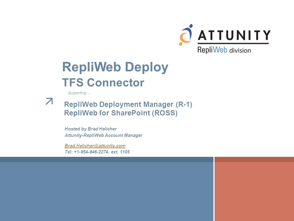 Hosted by Brad Helicher Attunity-RepliWeb Account Manager Brad.Helicher@attunity.com Tel: +1-954-946-2274, ext. 1105 RepliWeb Deploy TFS Connector Sup