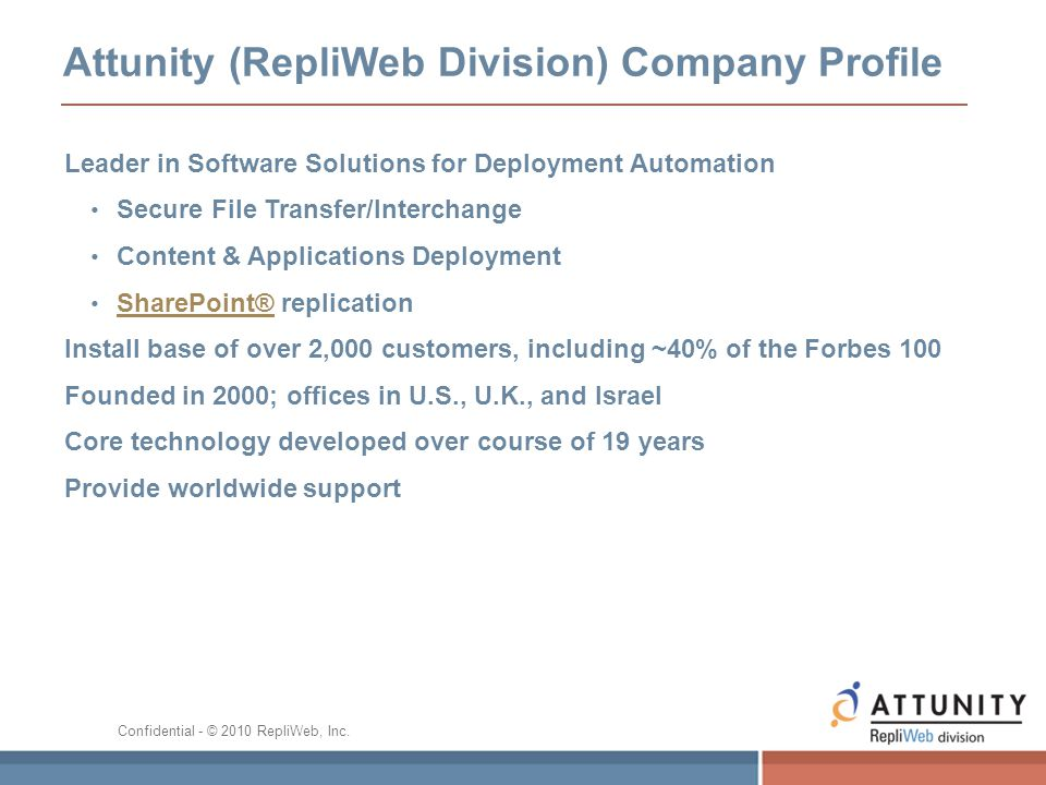 Attunity (RepliWeb Division) Company Profile Leader in Software Solutions for Deployment Automation Secure File Transfer/Interchange Content & Applications Deployment SharePoint® replication SharePoint® Install base of over 2,000 customers, including ~40% of the Forbes 100 Founded in 2000; offices in U.S., U.K., and Israel Core technology developed over course of 19 years Provide worldwide support Confidential - © 2010 RepliWeb, Inc.