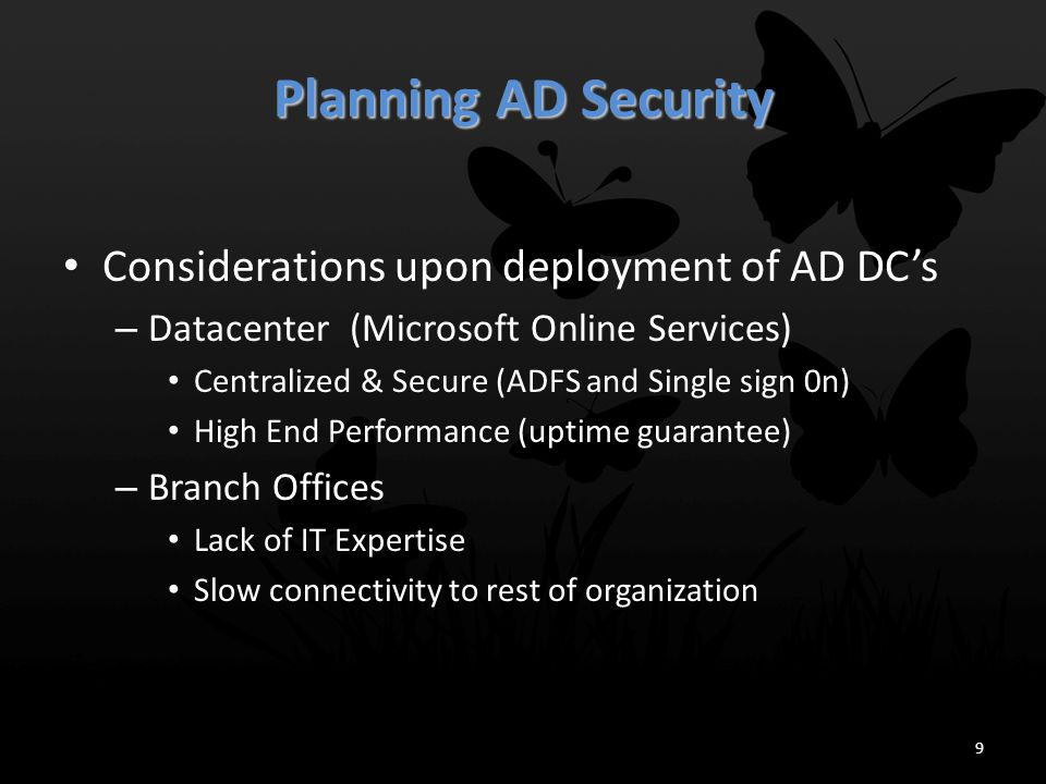 Planning AD Security Identifying Types of Threats – Spoofing – Data Tampering – Repudiation – Information Disclosure – Denial of Service – Elevation of Privilege Identifying Sources of Threats – Anonymous Users – Authenticated Users – Service Administrators – Data Administrators – Users with Physical Access 10