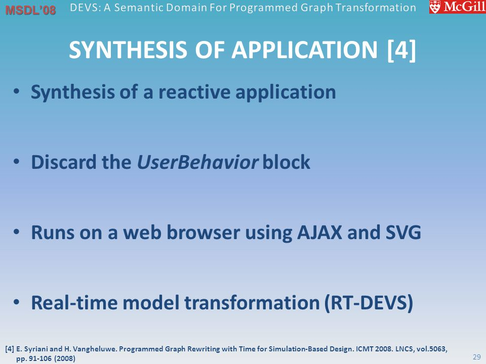 MSDL'08 SYNTHESIS OF APPLICATION [4] Synthesis of a reactive application Discard the UserBehavior block Runs on a web browser using AJAX and SVG Real-time model transformation (RT-DEVS) 29 [4] E.