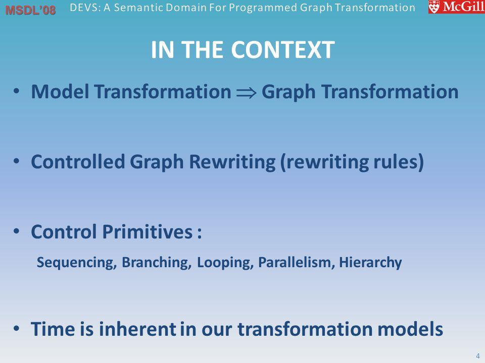 MSDL'08 IN THE CONTEXT Model Transformation  Graph Transformation Controlled Graph Rewriting (rewriting rules) Control Primitives : Sequencing, Branching, Looping, Parallelism, Hierarchy Time is inherent in our transformation models 4
