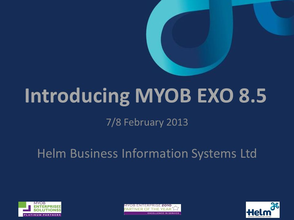 Introducing MYOB EXO 8.5 7/8 February 2013 Helm Business Information Systems Ltd