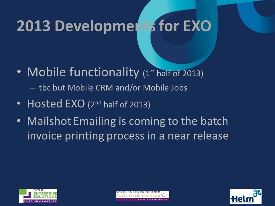 2013 Developments for EXO Mobile functionality (1 st half of 2013) – tbc but Mobile CRM and/or Mobile Jobs Hosted EXO (2 nd half of 2013) Mailshot  ing is coming to the batch invoice printing process in a near release