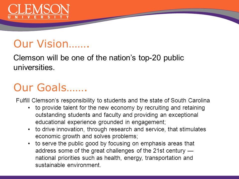 Our Vision……. Clemson will be one of the nation's top-20 public universities. Our Goals……. Fulfill Clemson's responsibility to students and the state