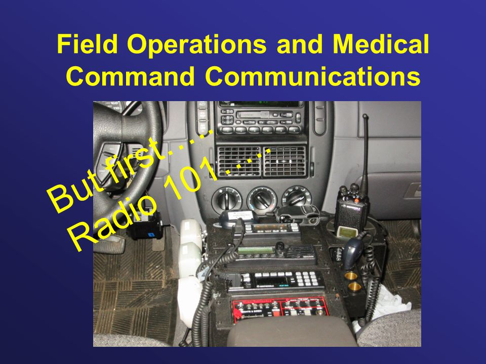 Field Operations and Medical Command Communications But first….. Radio 101…..