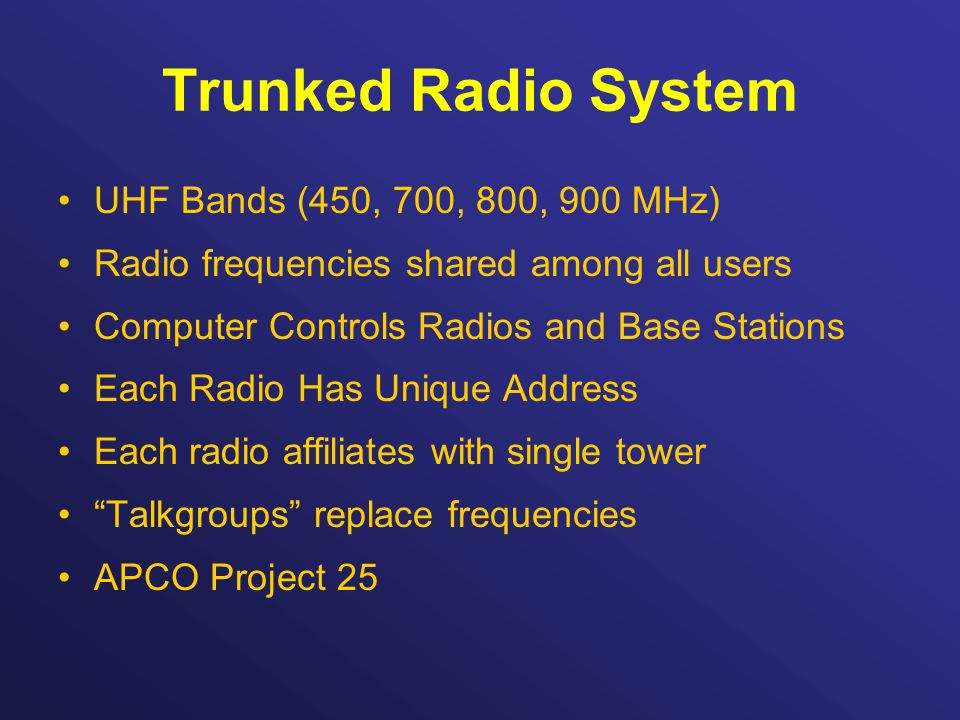 Trunked Radio System UHF Bands (450, 700, 800, 900 MHz) Radio frequencies shared among all users Computer Controls Radios and Base Stations Each Radio Has Unique Address Each radio affiliates with single tower Talkgroups replace frequencies APCO Project 25