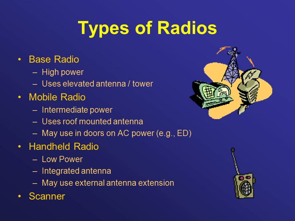 Types of Radios Base Radio –High power –Uses elevated antenna / tower Mobile Radio –Intermediate power –Uses roof mounted antenna –May use in doors on AC power (e.g., ED) Handheld Radio –Low Power –Integrated antenna –May use external antenna extension Scanner