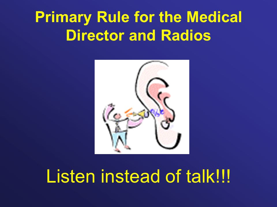 Primary Rule for the Medical Director and Radios Listen instead of talk!!!