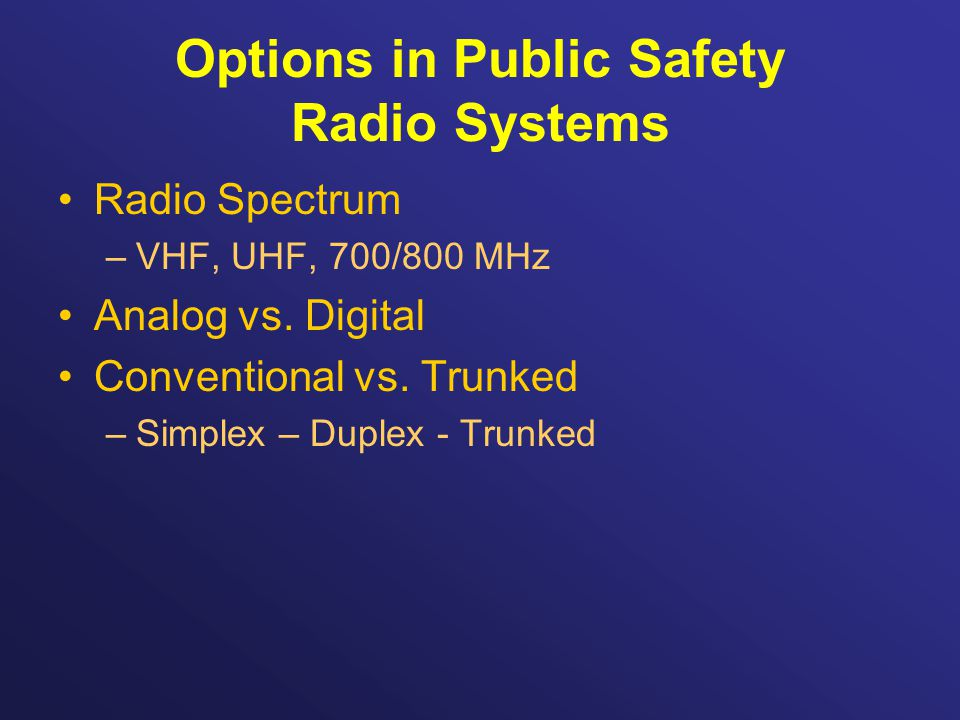 Options in Public Safety Radio Systems Radio Spectrum –VHF, UHF, 700/800 MHz Analog vs.