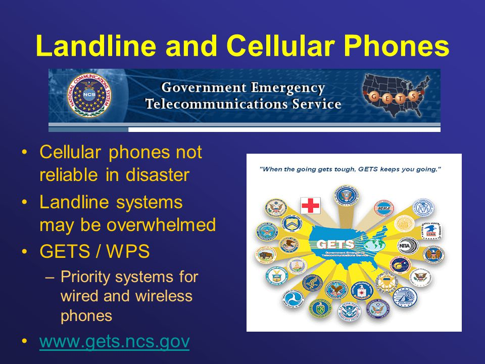 Landline and Cellular Phones Cellular phones not reliable in disaster Landline systems may be overwhelmed GETS / WPS –Priority systems for wired and wireless phones www.gets.ncs.gov