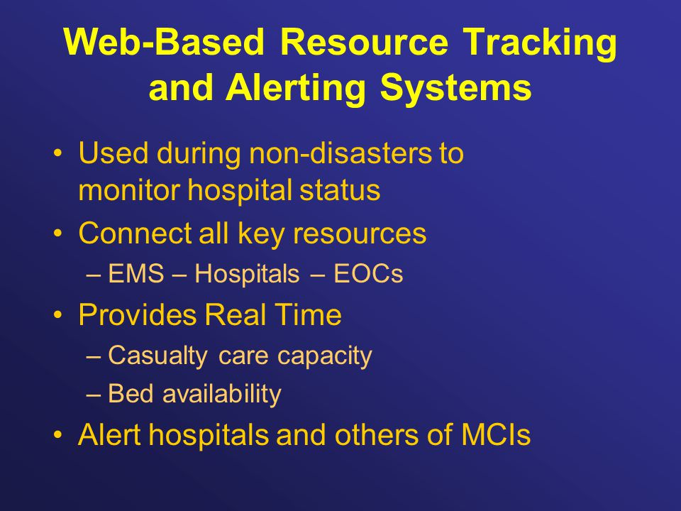 Web-Based Resource Tracking and Alerting Systems Used during non-disasters to monitor hospital status Connect all key resources –EMS – Hospitals – EOCs Provides Real Time –Casualty care capacity –Bed availability Alert hospitals and others of MCIs