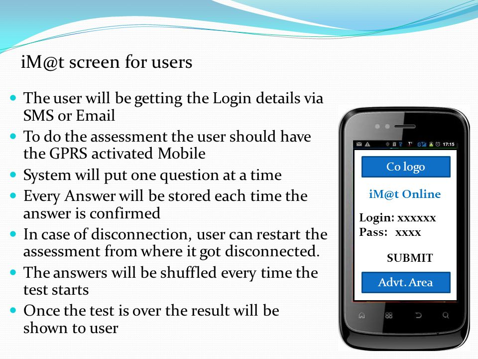 The user will be getting the Login details via SMS or Email To do the assessment the user should have the GPRS activated Mobile System will put one qu