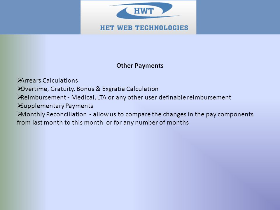 Other Payments  Arrears Calculations  Overtime, Gratuity, Bonus & Exgratia Calculation  Reimbursement - Medical, LTA or any other user definable reimbursement  Supplementary Payments  Monthly Reconciliation - allow us to compare the changes in the pay components from last month to this month or for any number of months