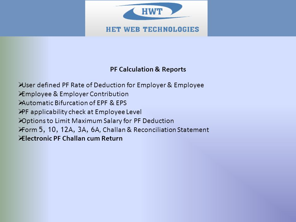 PF Calculation & Reports  User defined PF Rate of Deduction for Employer & Employee  Employee & Employer Contribution  Automatic Bifurcation of EPF & EPS  PF applicability check at Employee Level  Options to Limit Maximum Salary for PF Deduction  Form 5, 10, 12A, 3A, 6A, Challan & Reconciliation Statement  Electronic PF Challan cum Return