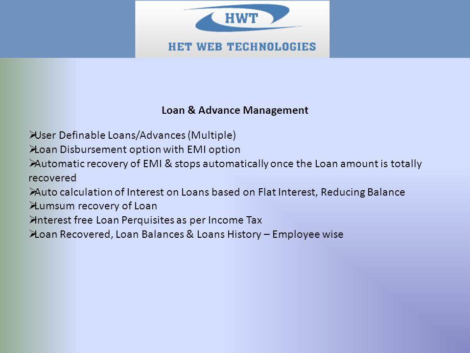 Loan & Advance Management  User Definable Loans/Advances (Multiple)  Loan Disbursement option with EMI option  Automatic recovery of EMI & stops au