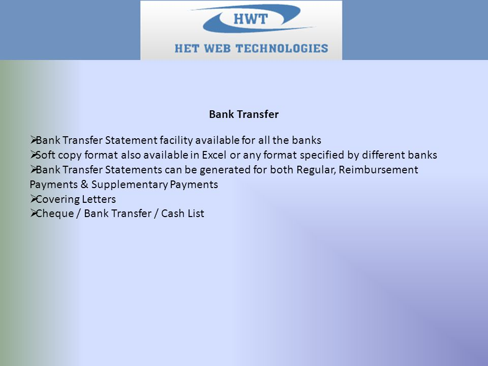 Bank Transfer  Bank Transfer Statement facility available for all the banks  Soft copy format also available in Excel or any format specified by different banks  Bank Transfer Statements can be generated for both Regular, Reimbursement Payments & Supplementary Payments  Covering Letters  Cheque / Bank Transfer / Cash List
