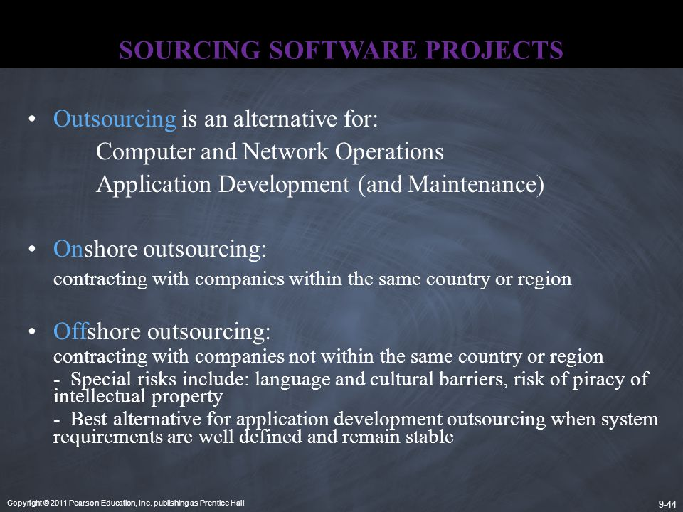 Copyright © 2011 Pearson Education, Inc. publishing as Prentice Hall 9-44 SOURCING SOFTWARE PROJECTS Outsourcing is an alternative for: Computer and N