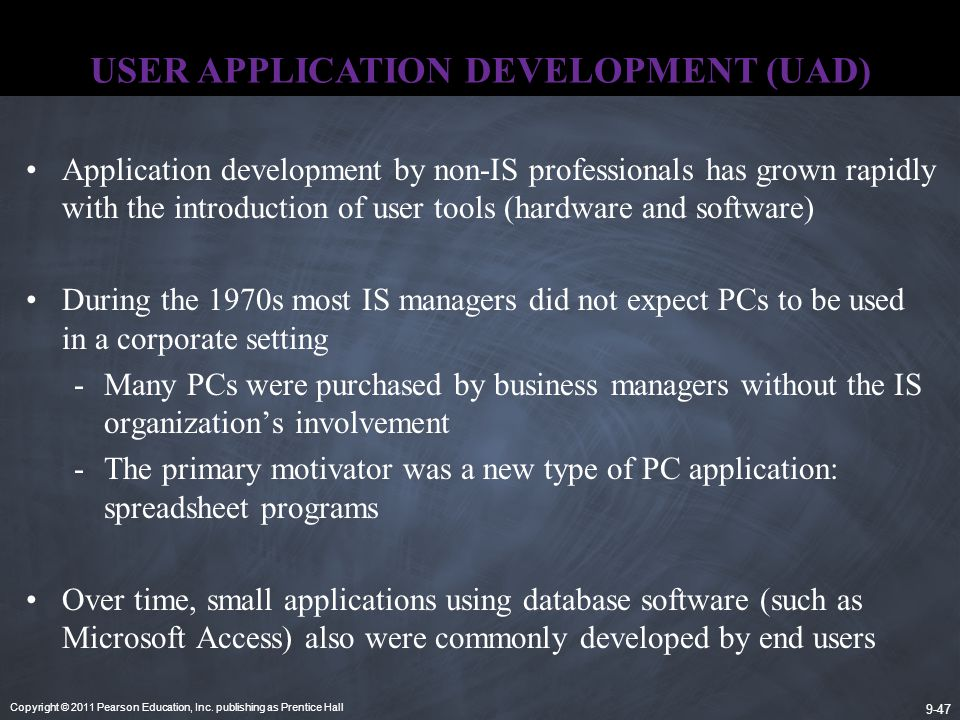 Copyright © 2011 Pearson Education, Inc. publishing as Prentice Hall 9-47 USER APPLICATION DEVELOPMENT (UAD) Application development by non-IS profess