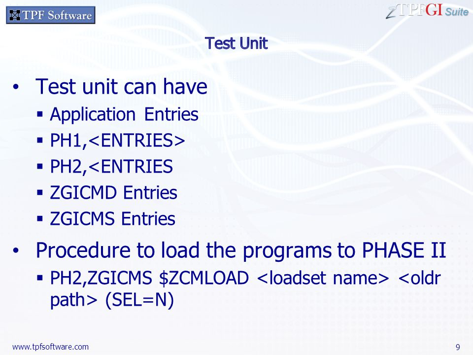Suite www.tpfsoftware.com Test unit can have  Application Entries  PH1,  PH2,<ENTRIES  ZGICMD Entries  ZGICMS Entries Procedure to load the programs to PHASE II  PH2,ZGICMS $ZCMLOAD (SEL=N) 9