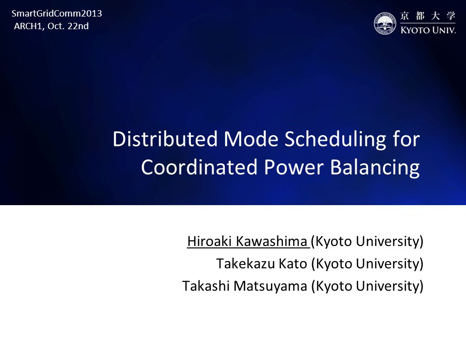 Distributed Mode Scheduling for Coordinated Power Balancing Hiroaki Kawashima (Kyoto University) Takekazu Kato (Kyoto University) Takashi Matsuyama (Kyoto University) SmartGridComm2013 ARCH1, Oct.