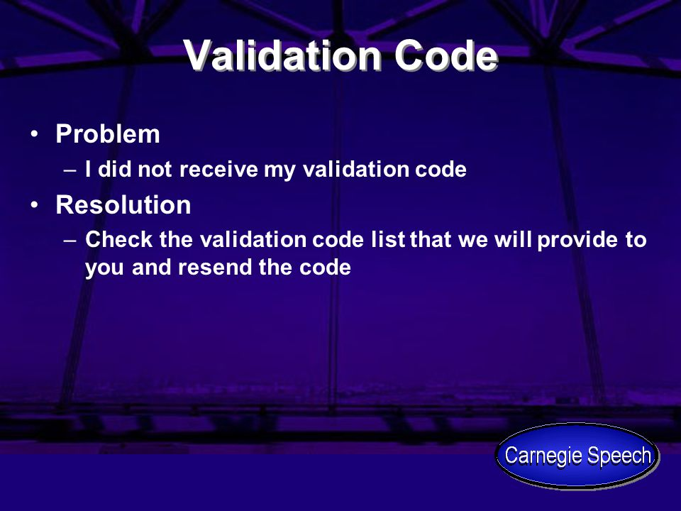 Validation Code Problem –I did not receive my validation code Resolution –Check the validation code list that we will provide to you and resend the co