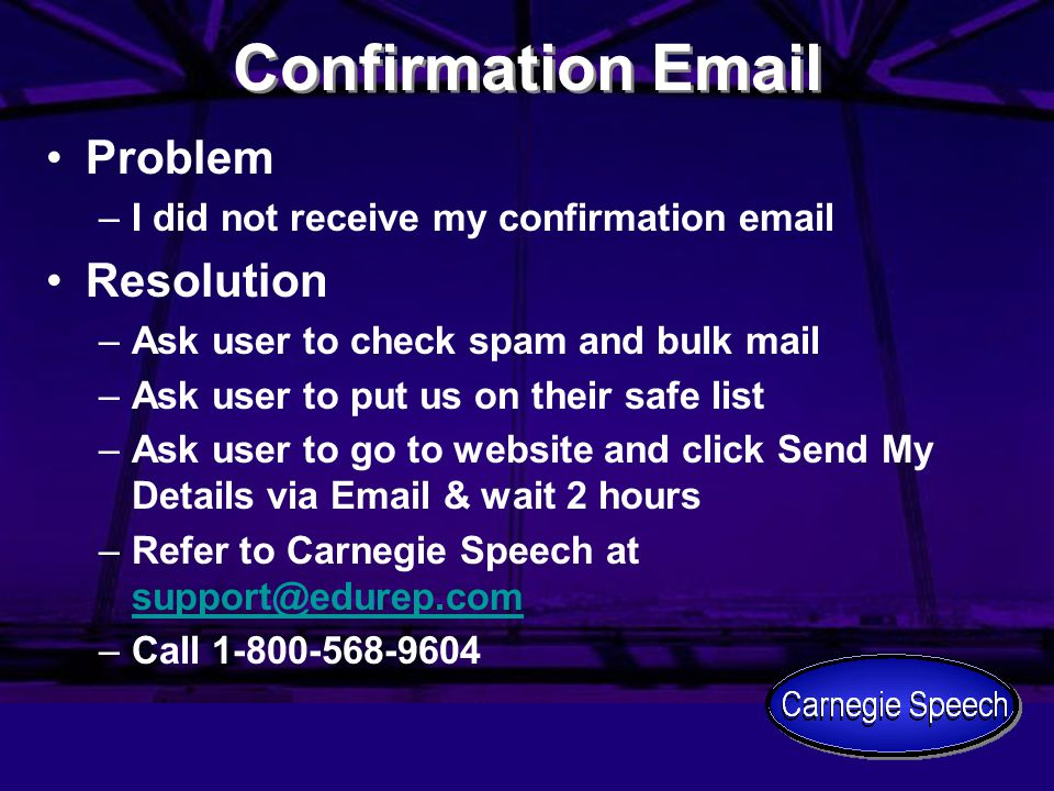 Confirmation Email Problem –I did not receive my confirmation email Resolution –Ask user to check spam and bulk mail –Ask user to put us on their safe list –Ask user to go to website and click Send My Details via Email & wait 2 hours –Refer to Carnegie Speech at support@edurep.com support@edurep.com –Call 1-800-568-9604