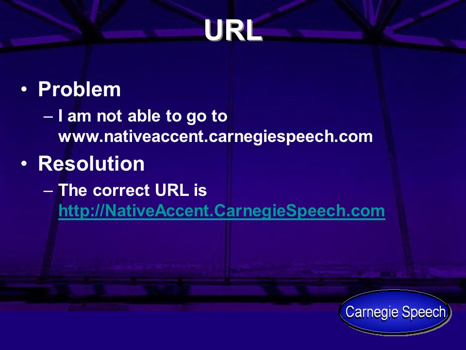 URL Problem –I am not able to go to www.nativeaccent.carnegiespeech.com Resolution –The correct URL is http://NativeAccent.CarnegieSpeech.com http://NativeAccent.CarnegieSpeech.com