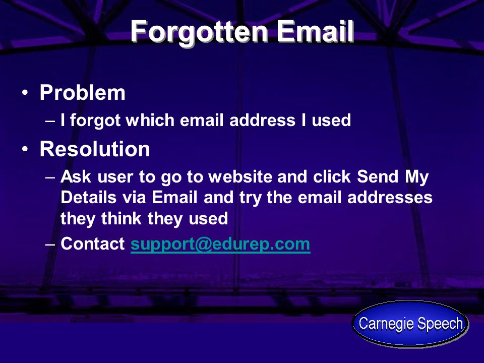 Forgotten Email Problem –I forgot which email address I used Resolution –Ask user to go to website and click Send My Details via Email and try the ema