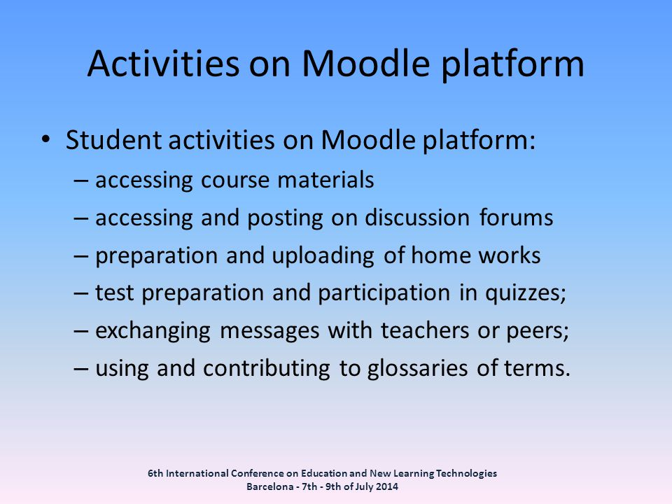 Activities on Moodle platform Student activities on Moodle platform: – accessing course materials – accessing and posting on discussion forums – preparation and uploading of home works – test preparation and participation in quizzes; – exchanging messages with teachers or peers; – using and contributing to glossaries of terms.