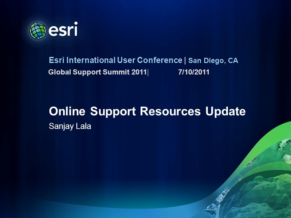 Esri International User Conference | San Diego, CA Global Support Summit 2011| Online Support Resources Update Sanjay Lala 7/10/2011