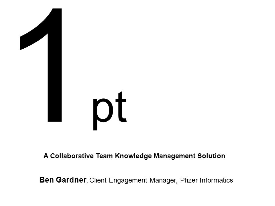 1 pt A Collaborative Team Knowledge Management Solution Ben Gardner, Client Engagement Manager, Pfizer Informatics