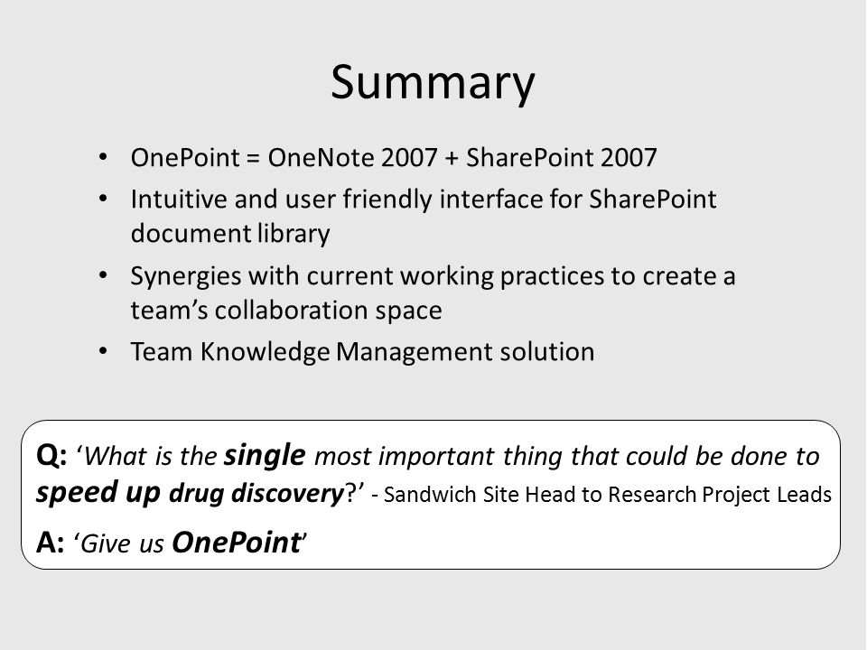 Summary OnePoint = OneNote 2007 + SharePoint 2007 Intuitive and user friendly interface for SharePoint document library Synergies with current working practices to create a team's collaboration space Team Knowledge Management solution Q: 'What is the single most important thing that could be done to speed up drug discovery ' - Sandwich Site Head to Research Project Leads A: 'Give us OnePoint '