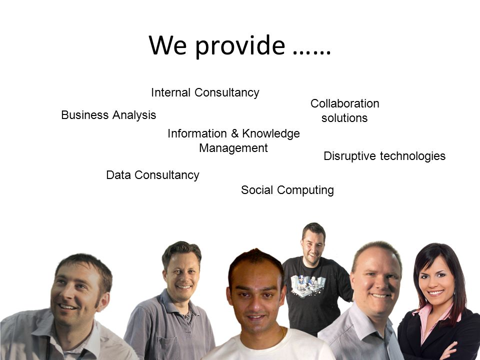We provide …… Business Analysis Internal Consultancy Information & Knowledge Management Data Consultancy Social Computing Collaboration solutions Disruptive technologies