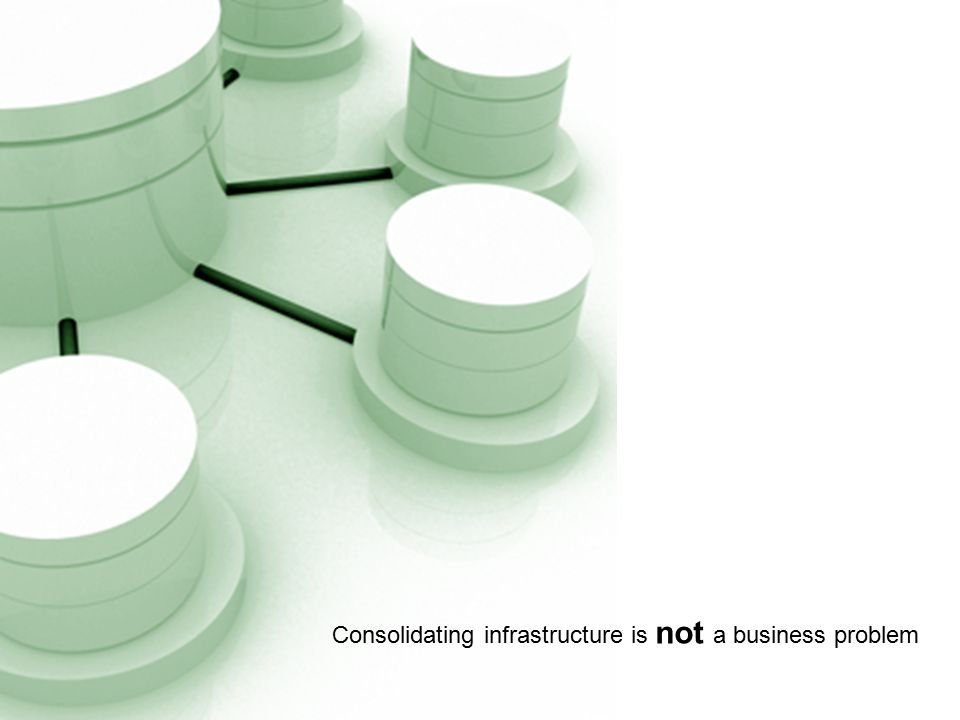 Consolidating infrastructure is not a business problem