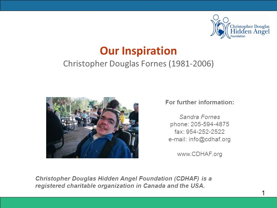 Our Inspiration Christopher Douglas Fornes (1981-2006) 1 For further information: Sandra Fornes phone: 205-594-4875 fax: 954-252-2522 e-mail: info@cdhaf.org www.CDHAF.org Christopher Douglas Hidden Angel Foundation (CDHAF) is a registered charitable organization in Canada and the USA.