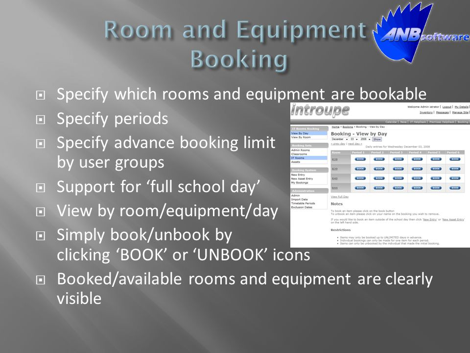  Specify which rooms and equipment are bookable  Specify periods  Specify advance booking limit by user groups  Support for 'full school day'  Vi
