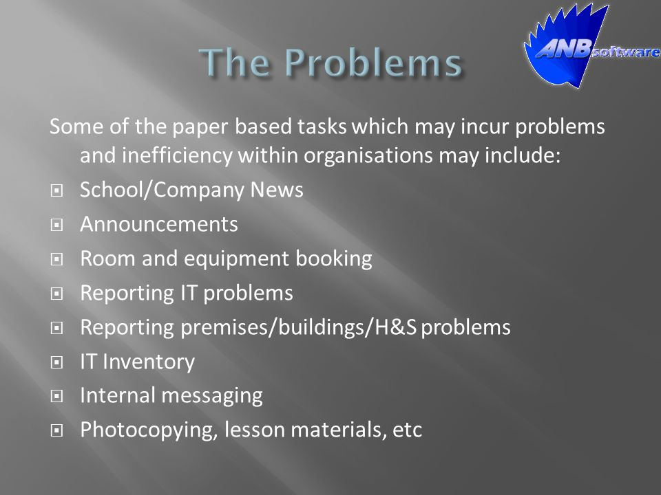 Some of the paper based tasks which may incur problems and inefficiency within organisations may include:  School/Company News  Announcements  Room