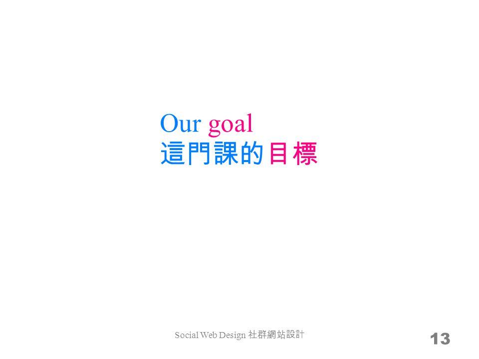 Our goal 這門課的目標 13 Social Web Design 社群網站設計