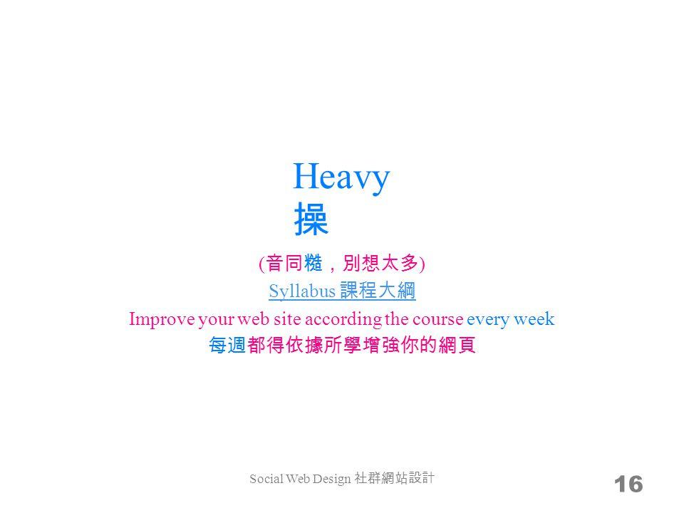 Heavy 操 16 ( 音同糙,別想太多 ) Syllabus 課程大綱 Improve your web site according the course every week 每週都得依據所學增強你的網頁 Social Web Design 社群網站設計